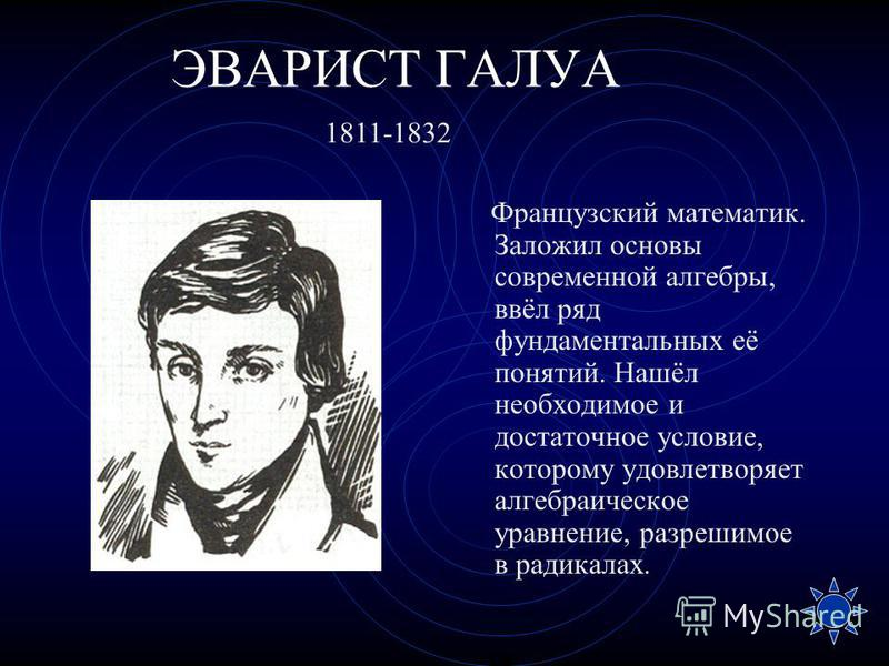 ЭВАРИСТ ГАЛУА Французский математик. Заложил основы современной алгебры, ввёл ряд фундаментальных её понятий. Нашёл необходимое и достаточное условие, которому удовлетворяет алгебраическое уравнение, разрешимое в радикалах. 1811-1832