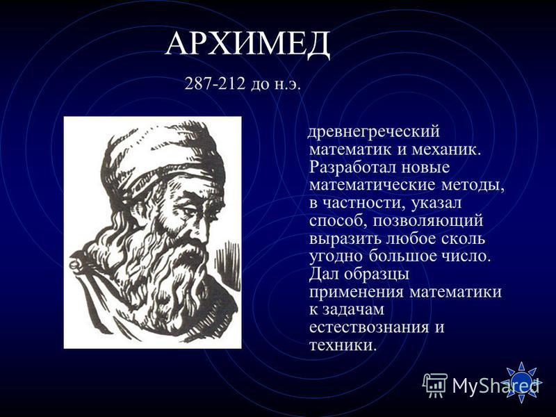 АРХИМЕД древнегреческий математик и механик. Разработал новые математические методы, в частности, указал способ, позволяющий выразить любое сколь угодно большое число. Дал образцы применения математики к задачам естествознания и техники. 287-212 до н