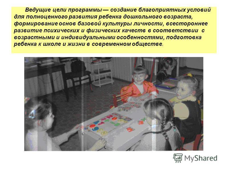 Ведущие цели программы создание благоприятных условий для полноценного развития ребенка дошкольного возраста, формирование основ базовой культуры личности, всестороннее развитие психических и физических качеств в соответствии с возрастными и индивиду
