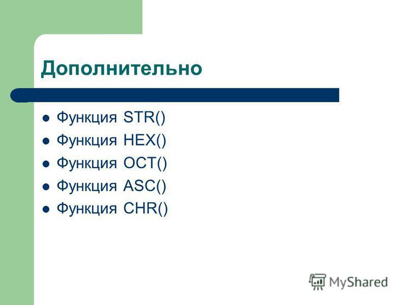 Дополнительно Функция STR() Функция HEX() Функция OCT() Функция ASC() Функция CHR()