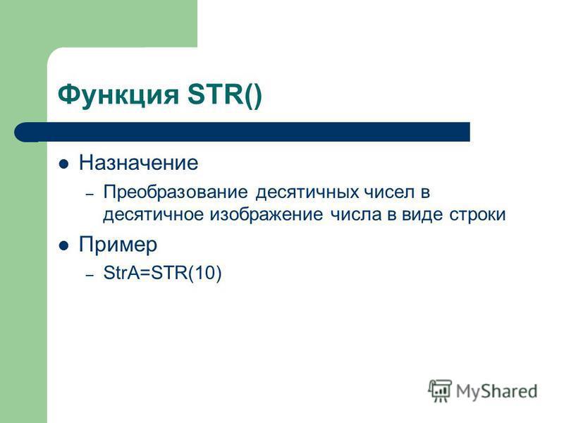 Функция STR() Назначение – Преобразование десятичных чисел в десятичное изображение числа в виде строки Пример – StrA=STR(10)