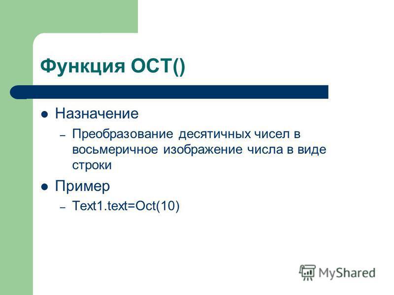 Функция OCT() Назначение – Преобразование десятичных чисел в восьмеричное изображение числа в виде строки Пример – Text1.text=Oct(10)