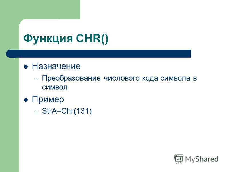 Функция CHR() Назначение – Преобразование числового кода символа в символ Пример – StrA=Chr(131)