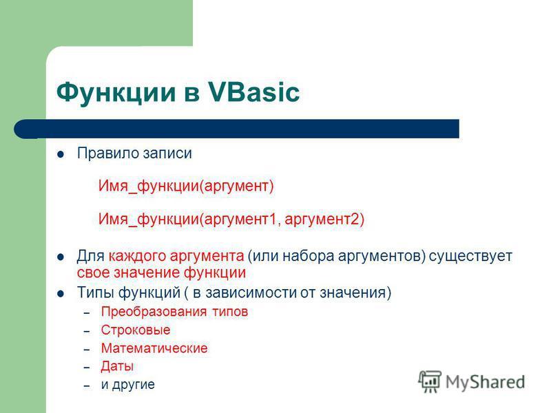 Функции в VBasic Правило записи Имя_функции(аргумент) Имя_функции(аргумент 1, аргумент 2) Для каждого аргумента (или набора аргументов) существует свое значение функции Типы функций ( в зависимости от значения) – Преобразования типов – Строковые – Ма
