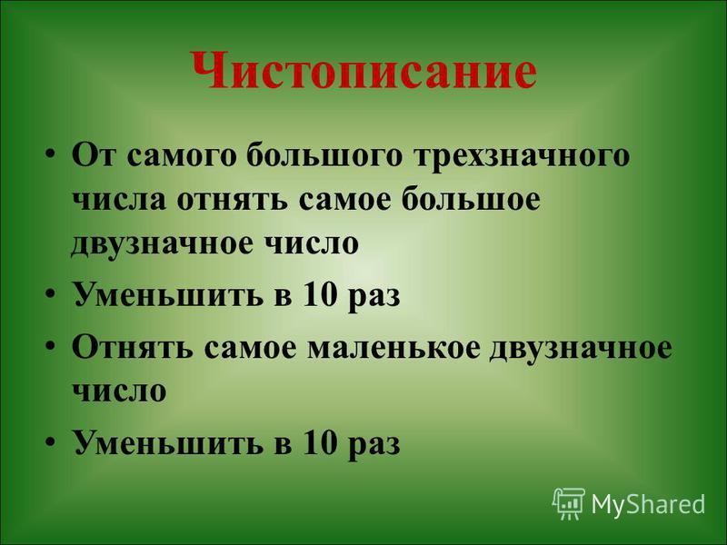 Чистописание От самого большого трехзначного числа отнять самое большое двузначное число Уменьшить в 10 раз Отнять самое маленькое двузначное число Уменьшить в 10 раз