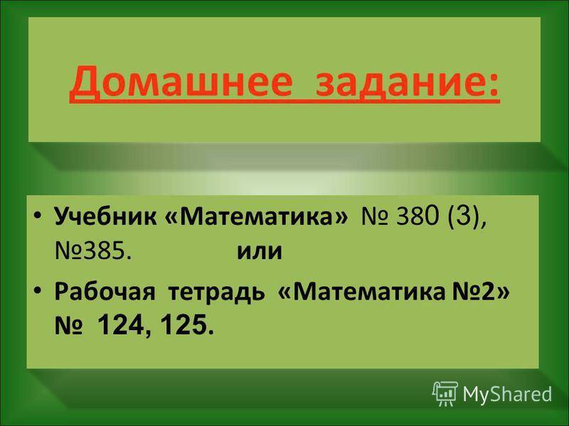 Домашнее задание: Учебник «Математика» 38 0 ( 3 ), 385. или Рабочая тетрадь «Математика 2» 124, 125.