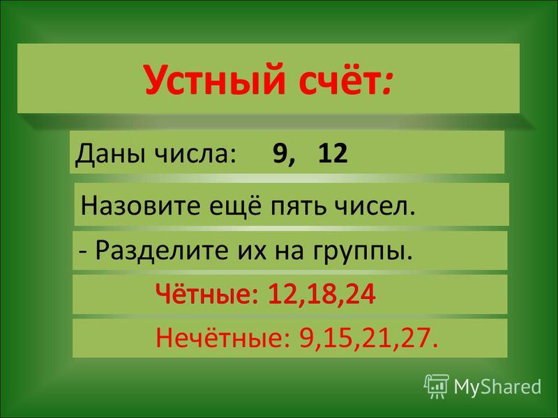 Устный счёт: Даны числа: 9, 12 Назовите ещё пять чисел. - Разделите их на группы. Нечётные: 9,15,21,27.