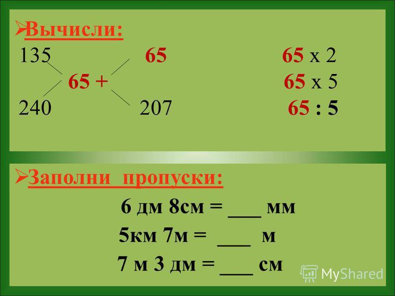 Вычисли: 135 65 65 х 2 65 + 65 х 5 240 207 65 : 5 Заполни пропуски: 6 дм 8 см = ___ мм 5 км 7 м = ___ м 7 м 3 дм = ___ см