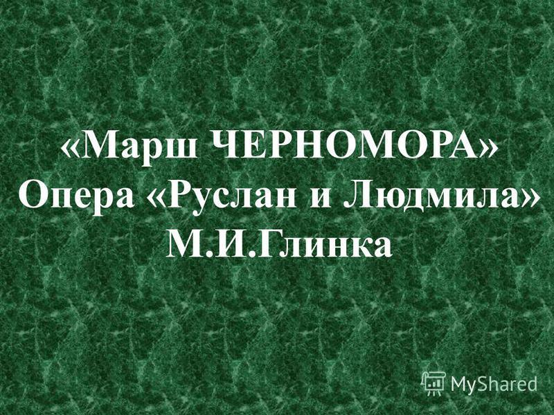 «Марш ЧЕРНОМОРА» Опера «Руслан и Людмила» М.И.Глинка