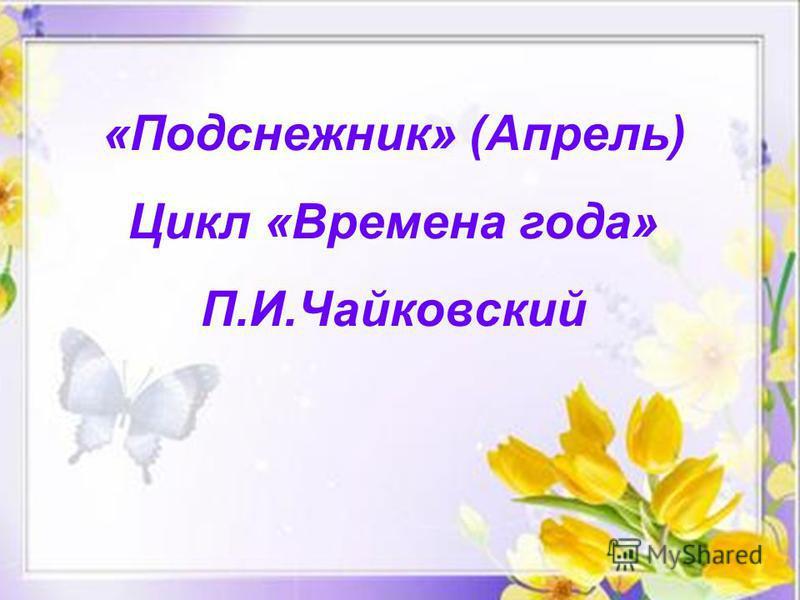 «Подснежник» (Апрель) Цикл «Времена года» П.И.Чайковский