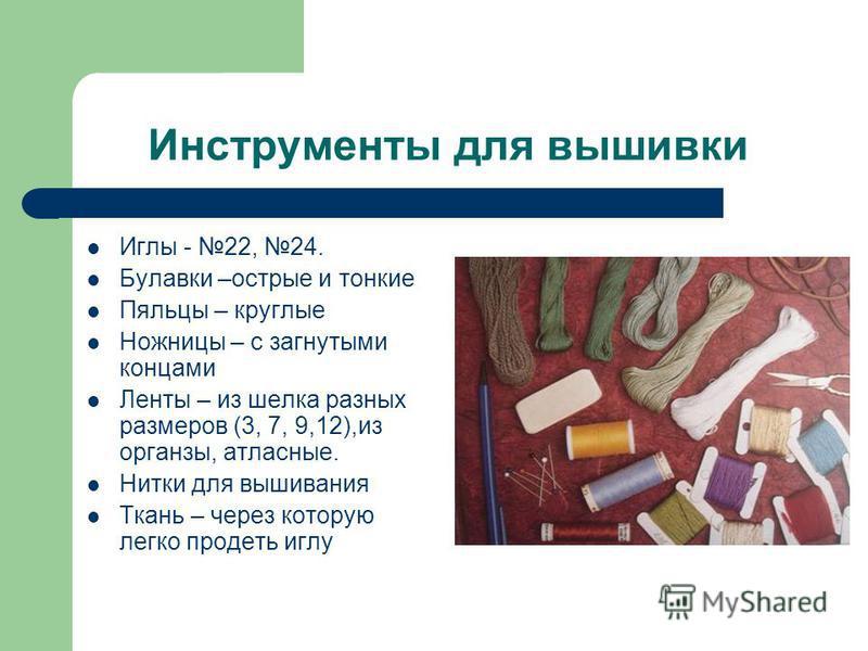 Инструменты для вышивки Иглы - 22, 24. Булавки –острые и тонкие Пяльцы – круглые Ножницы – с загнутыми концами Ленты – из шелка разных размеров (3, 7, 9,12),из органзы, атласные. Нитки для вышивания Ткань – через которую легко продеть иглу