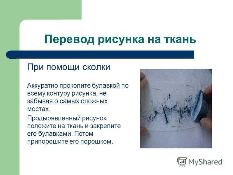 Перевод рисунка на ткань При помощи сколки Аккуратно проколите булавкой по всему контуру рисунка, не забывая о самых сложных местах. Продырявленный рисунок положите на ткань и закрепите его булавками. Потом припорошите его порошком.