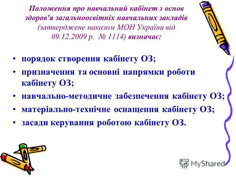 Положення про навчальний кабінет з основ здоров'я загальноосвітніх навчальних закладів (затверджене наказом МОН України від 09.12.2009 р. 1114) визначає: порядок створення кабінету ОЗ; призначення та основні напрямки роботи кабінету ОЗ; навчально-мет