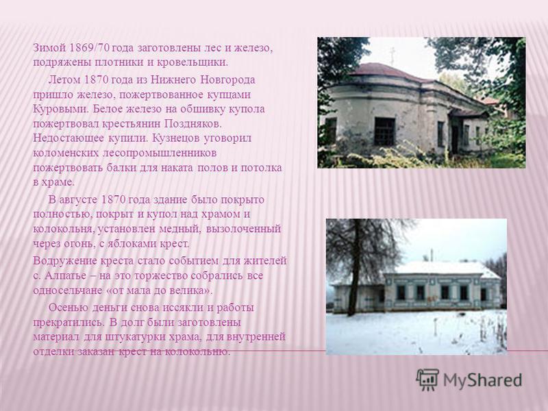 Зимой 1869/70 года заготовлены лес и железо, подряжены плотники и кровельщики. Летом 1870 года из Нижнего Новгорода пришло железо, пожертвованное купцами Куровыми. Белое железо на обшивку купола пожертвовал крестьянин Поздняков. Недостающее купили. К