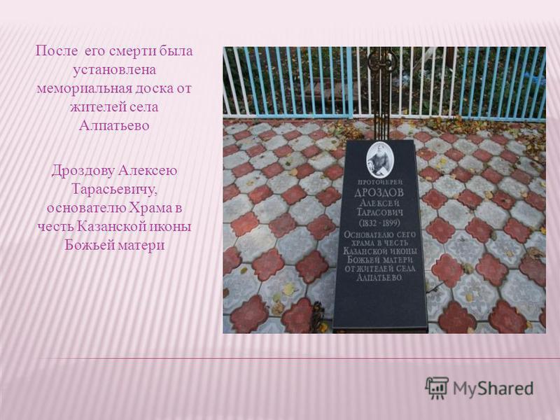 После его смерти была установлена мемориальная доска от жителей села Алпатьево Дроздову Алексею Тарасьевичу, основателю Храма в честь Казанской иконы Божьей матери