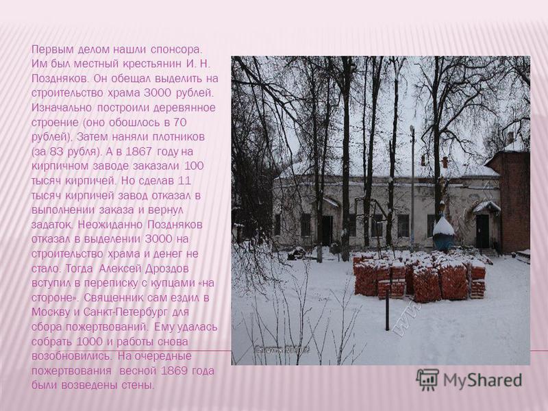 Первым делом нашли спонсора. Им был местный крестьянин И. Н. Поздняков. Он обещал выделить на строительство храма 3000 рублей. Изначально построили деревянное строение (оно обошлось в 70 рублей), Затем наняли плотников (за 83 рубля). А в 1867 году на