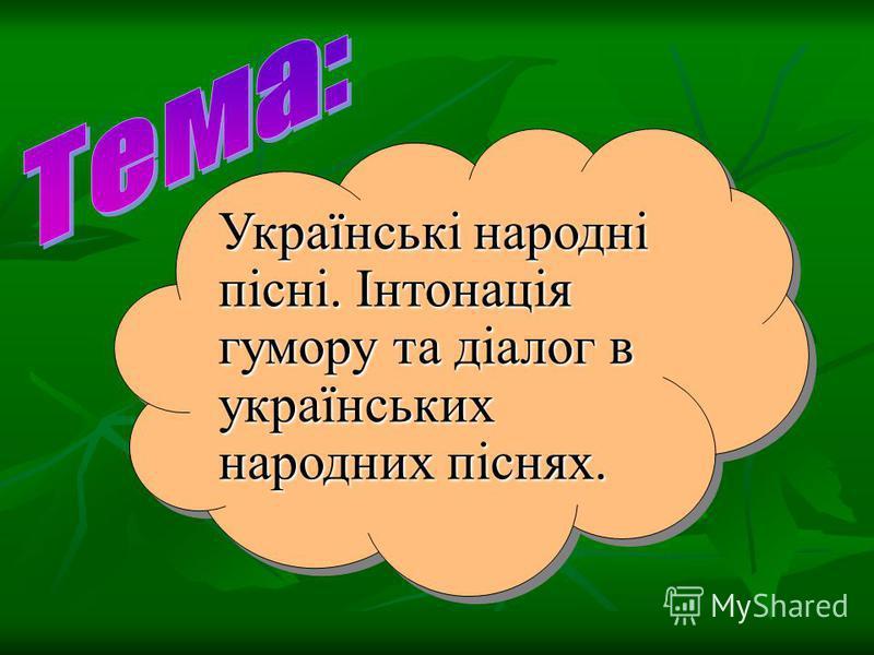 Українські народні пісні. Інтонація гумору та діалог в українських народних піснях.
