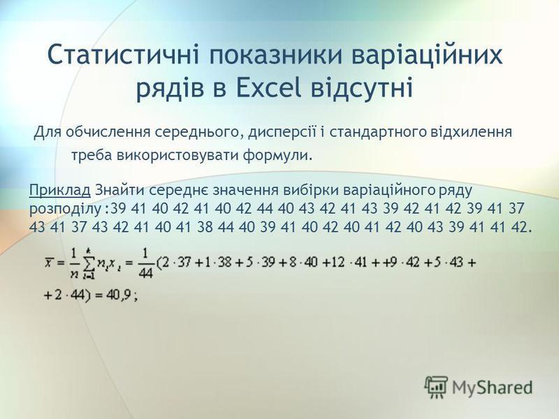 Статистичні показники варіаційних рядів в Excel відсутні Для обчислення середнього, дисперсії і стандартного відхилення треба використовувати формули. Приклад Знайти середнє значення вибірки варіаційного ряду розподілу :39 41 40 42 41 40 42 44 40 43