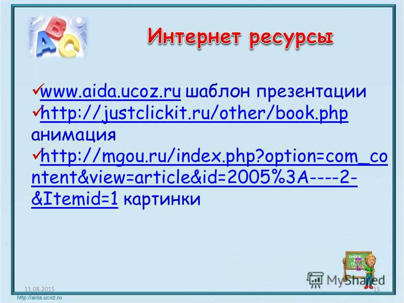 11.08.201515 www.aida.ucoz.ru шаблон презентации www.aida.ucoz.ru http://justclickit.ru/other/book.php анимация http://justclickit.ru/other/book.php http://mgou.ru/index.php?option=com_co ntent&view=article&id=2005%3A----2- &Itemid=1 картинки http://