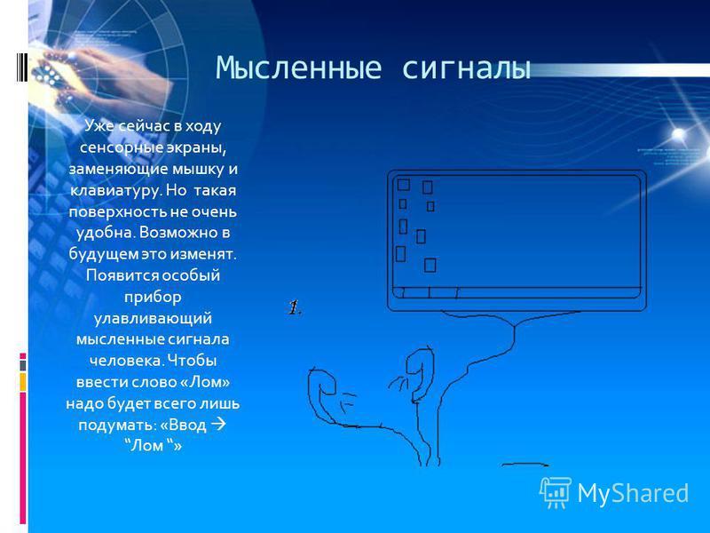 Мысленные сигналы Уже сейчас в ходу сенсорные экраны, заменяющие мышку и клавиатуру. Но такая поверхность не очень удобна. Возможно в будущем это изменят. Появится особый прибор улавливающий мысленные сигнала человека. Чтобы ввести слово «Лом» надо б