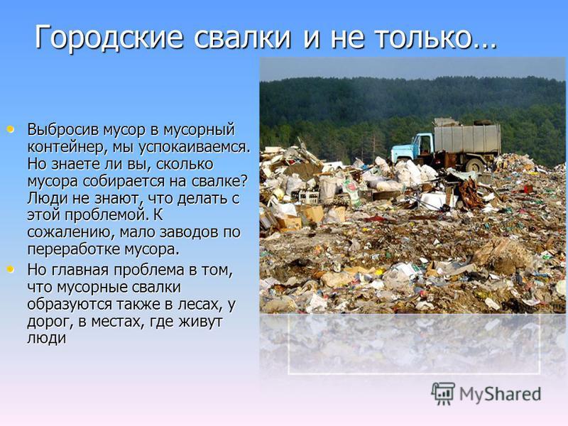 Городские свалки и не только… Выбросив мусор в мусорный контейнер, мы успокаиваемся. Но знаете ли вы, сколько мусора собирается на свалке? Люди не знают, что делать с этой проблемой. К сожалению, мало заводов по переработке мусора. Выбросив мусор в м