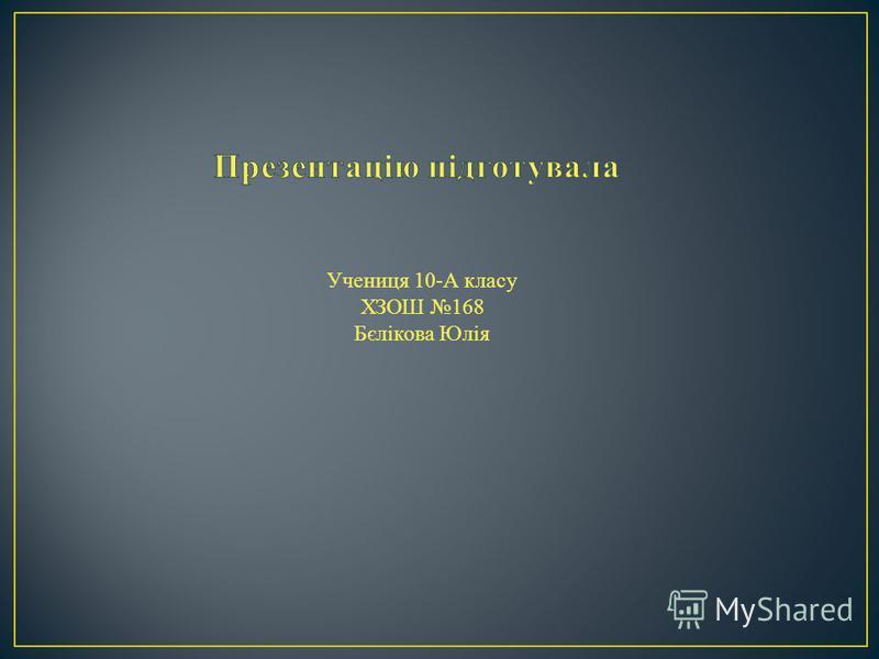 Учениця 10-А класу ХЗОШ 168 Бєлікова Юлія