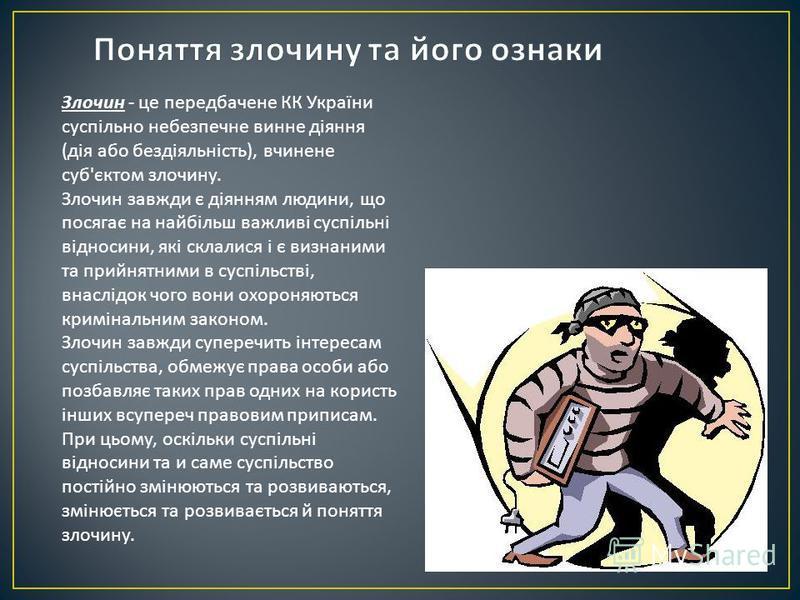Злочин - це передбачене КК України суспільно небезпечне винне діяння ( дія або бездіяльність ), вчинене суб ' єктом злочину. Злочин завжди є діянням людини, що посягає на найбільш важливі суспільні відносини, які склалися і є визнаними та прийнятними