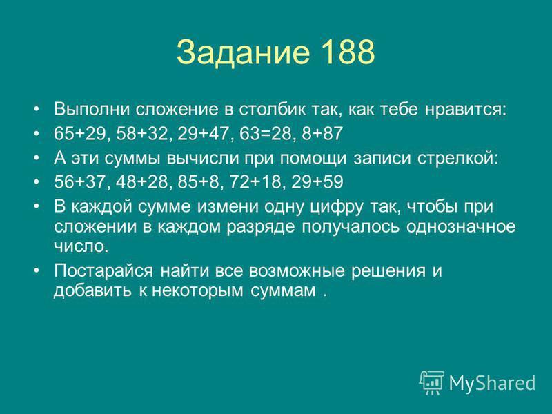 Задание 188 Выполни сложение в столбик так, как тебе нравится: 65+29, 58+32, 29+47, 63=28, 8+87 А эти суммы вычисли при помощи записи стрелкой: 56+37, 48+28, 85+8, 72+18, 29+59 В каждой сумме измени одну цифру так, чтобы при сложении в каждом разряде