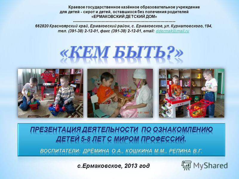 с.Ермаковское, 2013 год Краевое государственное казённое образовательное учреждение для детей - сирот и детей, оставшихся без попечения родителей «ЕРМАКОВСКИЙ ДЕТСКИЙ ДОМ» ------------------------------------------------------------------------------