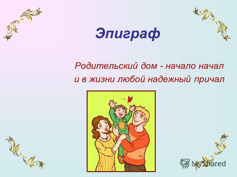 Эпиграф Родительский дом - начало начал и в жизни любой надежный причал