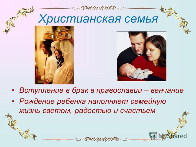 Христианская семья Вступление в брак в православии – венчание Рождение ребенка наполняет семейную жизнь светом, радостью и счастьем