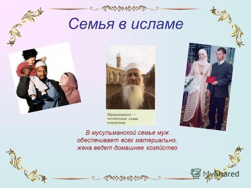 Семья в исламе В мусульманской семье муж обеспечивает всех материально, жена ведет домашнее хозяйство