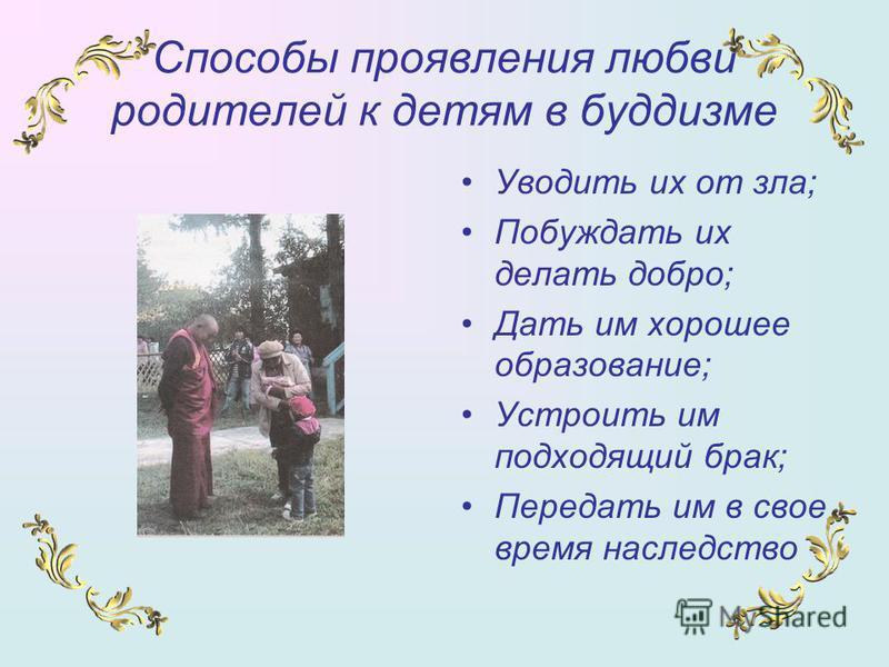 Способы проявления любви родителей к детям в буддизме Уводить их от зла; Побуждать их делать добро; Дать им хорошее образование; Устроить им подходящий брак; Передать им в свое время наследство