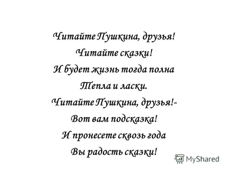 Читайте Пушкина, друзья! Читайте сказки! И будет жизнь тогда полна Тепла и ласки. Читайте Пушкина, друзья!- Вот вам подсказка! И пронесете сквозь года Вы радость сказки!