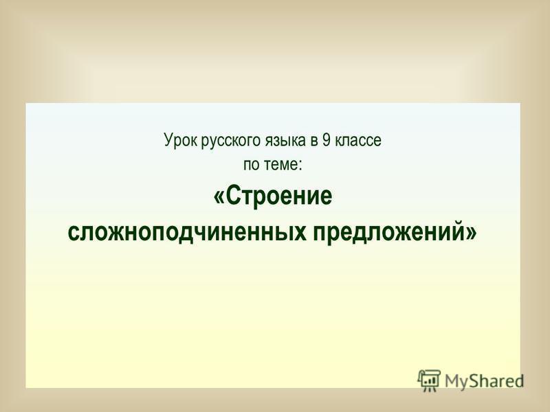 Урок русского языка в 9 классе по теме: «Строение сложноподчиненных предложений»