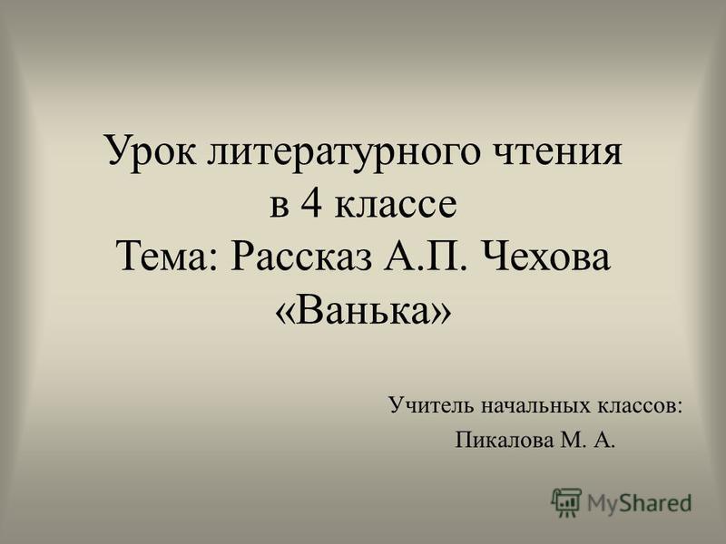 Урок литературного чтения в 4 классе Тема: Рассказ А.П. Чехова «Ванька» Учитель начальных классов: Пикалова М. А.