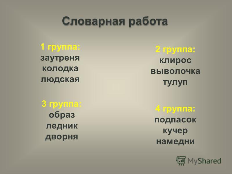 Словарная работа 1 группа: заутреня колодка людская 2 группа: клирос выволочка тулуп 3 группа: образ ледник дворня 4 группа: подпасок кучер намедни