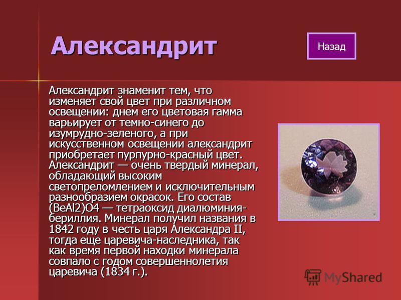 Александрит Александрит знаменит тем, что изменяет свой цвет при различном освещении: днем его цветовая гамма варьирует от темно-синего до изумрудно-зеленого, а при искусственном освещении александрит приобретает пурпурно-красный цвет. Александрит оч
