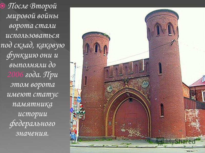 После Второй мировой войны ворота стали использоваться под склад, каковую функцию они и выполняли до 2006 года. При этом ворота имеют статус памятника истории федерального значения.