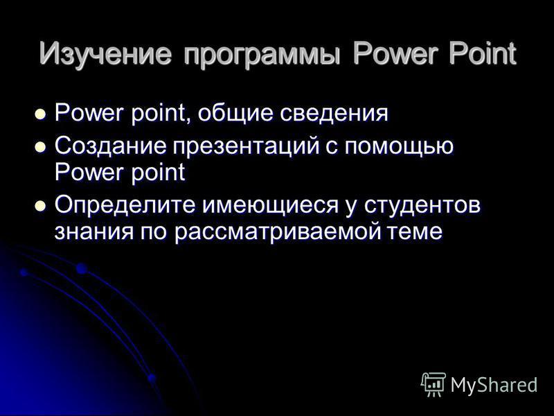 Изучение программы Power Point Power point, общие сведения Power point, общие сведения Создание презентаций с помощью Power point Создание презентаций с помощью Power point Определите имеющиеся у студентов знания по рассматриваемой теме Определите им