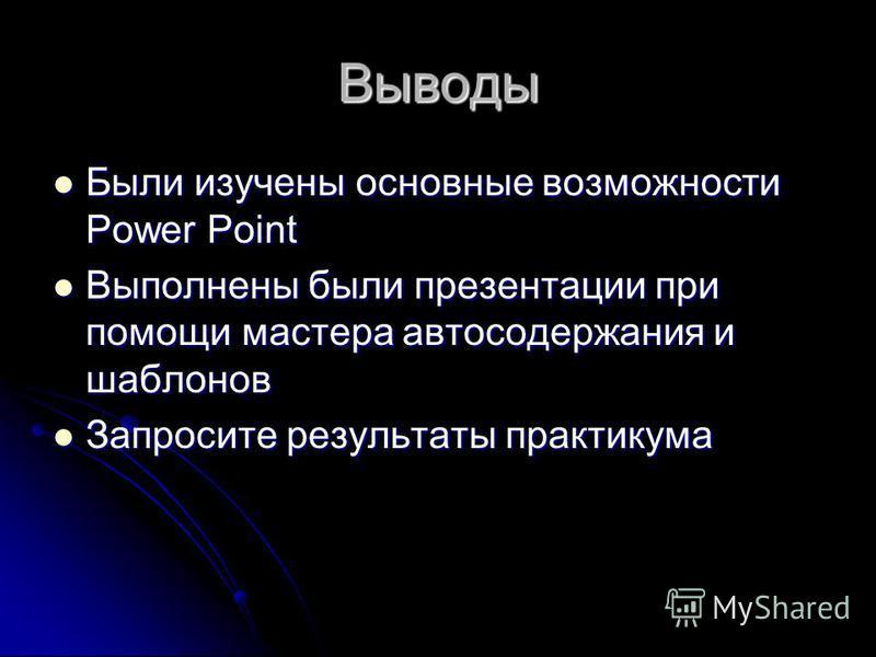 Выводы Были изучены основные возможности Power Point Были изучены основные возможности Power Point Выполнены были презентации при помощи мастера автосодержания и шаблонов Выполнены были презентации при помощи мастера автосодержания и шаблонов Запроси