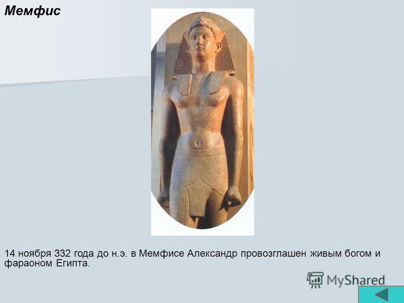 Мемфис 14 ноября 332 года до н.э. в Мемфисе Александр провозглашен живым богом и фараоном Египта.