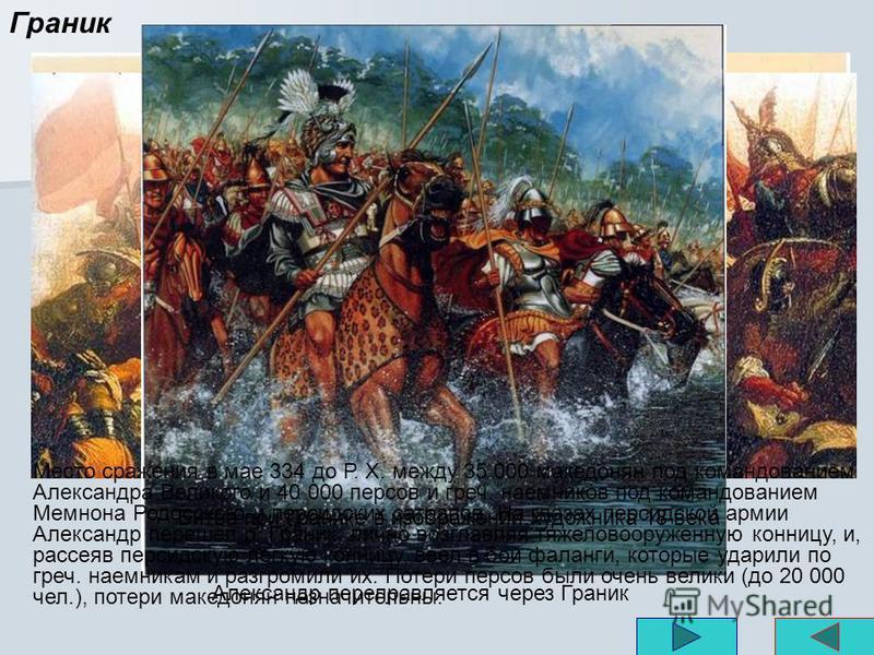 Граник Место сражения в мае 334 до Р. X. между 35 000 македонян под командованием Александра Великого и 40 000 персов и греч. наемников под командованием Мемнона Родосского и персидских сатрапов. На глазах персидской армии Александр перешел р. Граник