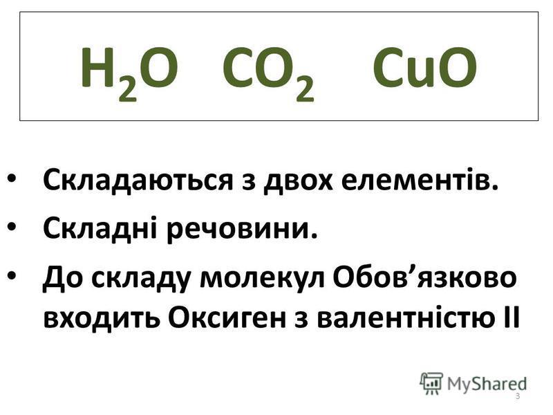 3 H 2 O CO 2 CuO Складаються з двох елементів. Складні речовини. До складу молекул Обовязково входить Оксиген з валентністю ІІ