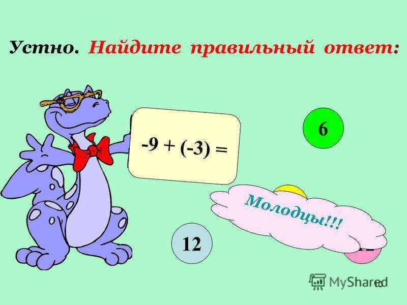 10 Устно. Найдите правильный ответ: -9 + (-3) = 12 6 -6 -12 Молодцы!!!