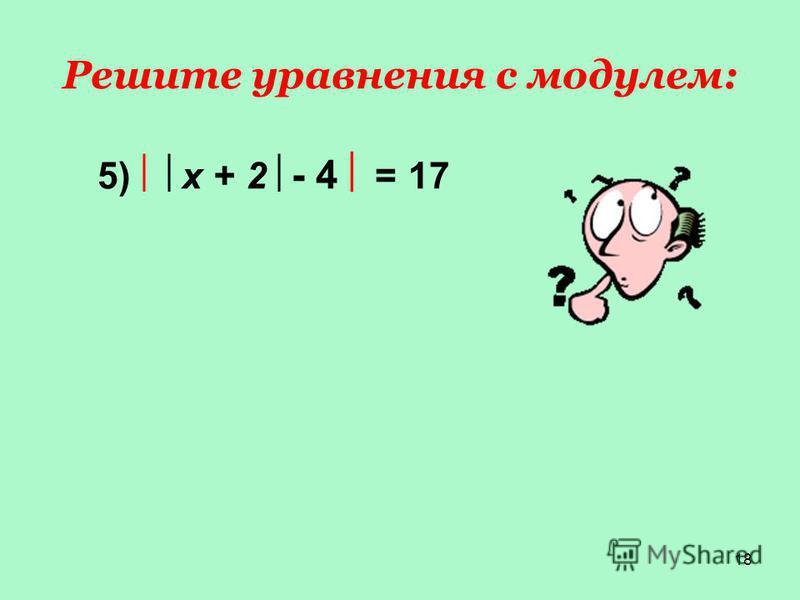18 Решите уравнения с модулем: 1) х = 17 2) х = - 253) х + 3 = 0 4) х + 3 = 17 5) х + 2 - 4 = 17
