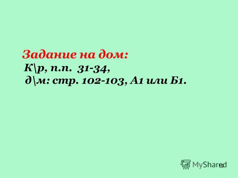 19 Задание на дом: К\р, п.п. 31-34, д\м: стр. 102-103, А1 или Б1.