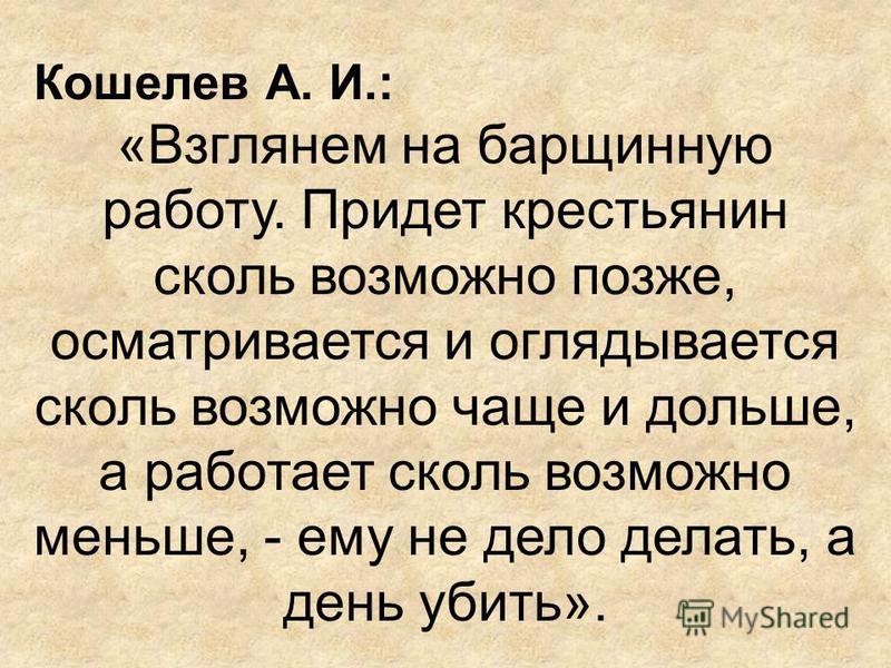 Кошелев А. И.: «Взглянем на барщинную работу. Придет крестьянин сколь возможно позже, осматривается и оглядывается сколь возможно чаще и дольше, а работает сколь возможно меньше, - ему не дело делать, а день убить».