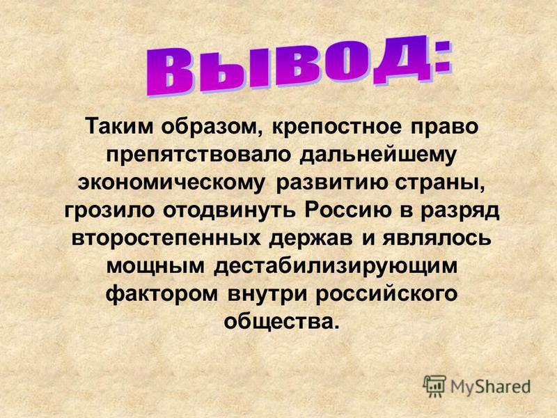 Таким образом, крепостное право препятствовало дальнейшему экономическому развитию страны, грозило отодвинуть Россию в разряд второстепенных держав и являлось мощным дестабилизирующим фактором внутри российского общества.
