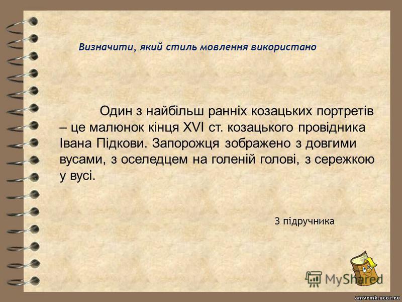 Один з найбільш ранніх козацьких портретів – це малюнок кінця XVI ст. козацького провідника Івана Підкови. Запорожця зображено з довгими вусами, з оселедцем на голеній голові, з сережкою у вусі. Визначити, який стиль мовлення використано З підручника